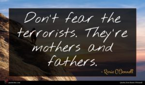 Rosie O'Donnell quote : Don't fear the terrorists ...