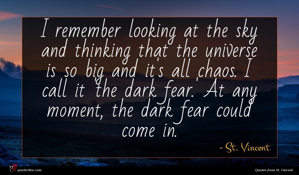 I remember looking at the sky and thinking that the universe is so big and it's all chaos. I call it 'the dark fear.' At any moment, the dark fear could come in.