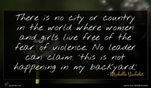 Michelle Bachelet quote : There is no city ...