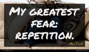 Max Frisch quote : My greatest fear repetition ...