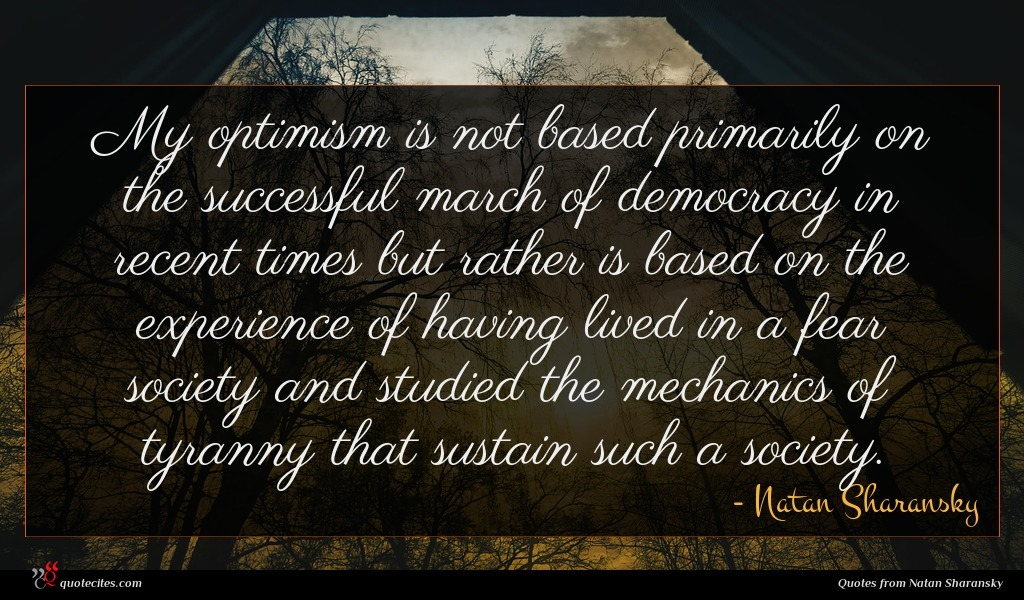 My optimism is not based primarily on the successful march of democracy in recent times but rather is based on the experience of having lived in a fear society and studied the mechanics of tyranny that sustain such a society.