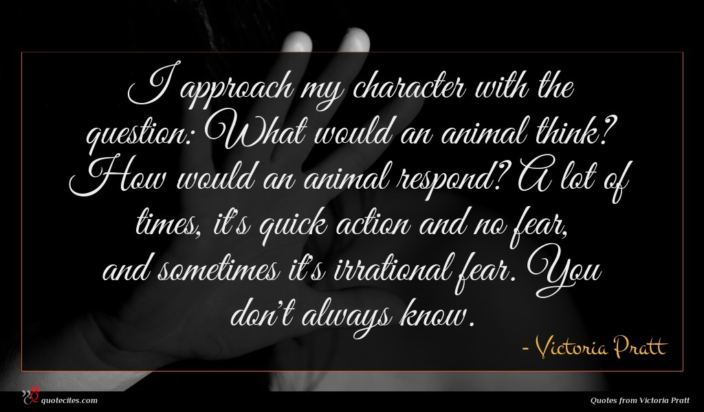 I approach my character with the question: What would an animal think? How would an animal respond? A lot of times, it's quick action and no fear, and sometimes it's irrational fear. You don't always know.