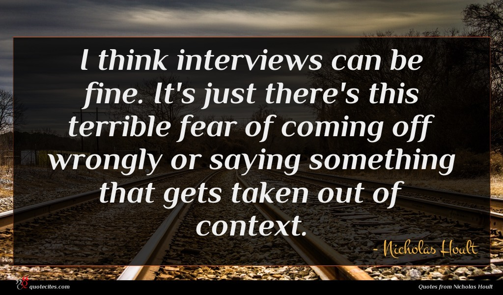 I think interviews can be fine. It's just there's this terrible fear of coming off wrongly or saying something that gets taken out of context.