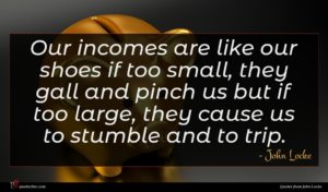 John Locke quote : Our incomes are like ...