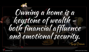 Suze Orman quote : Owning a home is ...