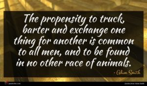 Adam Smith quote : The propensity to truck ...