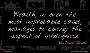 John Kenneth Galbraith quote : Wealth in even the ...
