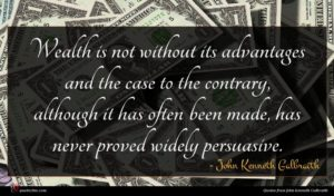 John Kenneth Galbraith quote : Wealth is not without ...