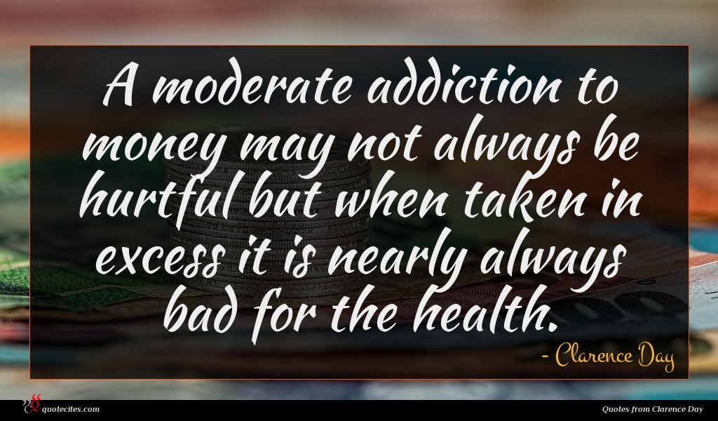 A moderate addiction to money may not always be hurtful but when taken in excess it is nearly always bad for the health.