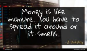 J. Paul Getty quote : Money is like manure ...