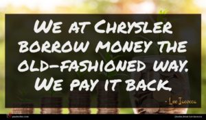 Lee Iacocca quote : We at Chrysler borrow ...