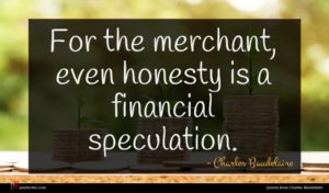 Charles Baudelaire quote : For the merchant even ...