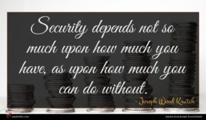 Joseph Wood Krutch quote : Security depends not so ...