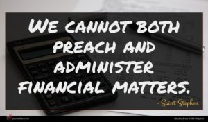 Saint Stephen quote : We cannot both preach ...