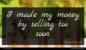 Bernard Baruch quote : I made my money ...