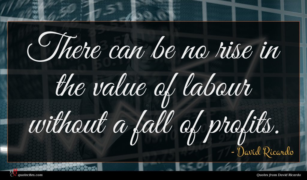 There can be no rise in the value of labour without a fall of profits.