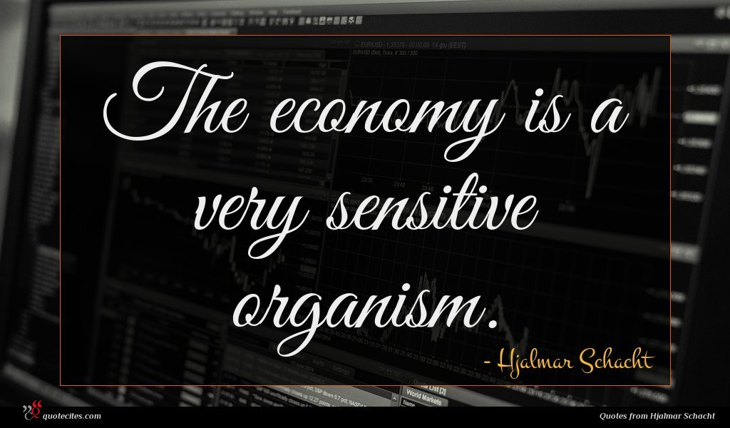 The economy is a very sensitive organism.
