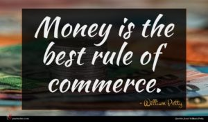 William Petty quote : Money is the best ...