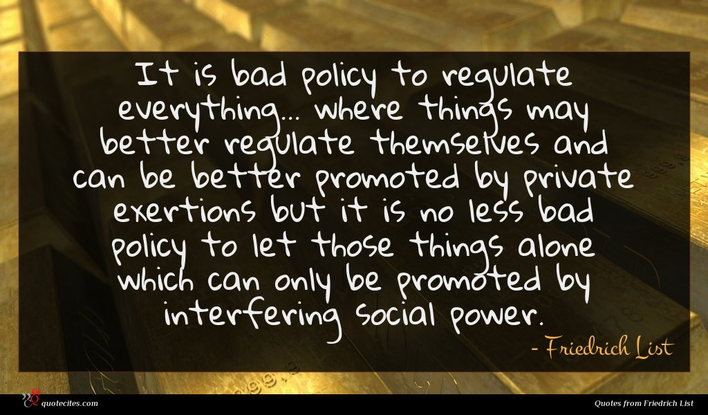 It is bad policy to regulate everything... where things may better regulate themselves and can be better promoted by private exertions but it is no less bad policy to let those things alone which can only be promoted by interfering social power.