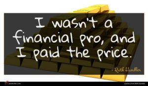 Ruth Handler quote : I wasn't a financial ...