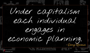 George Reisman quote : Under capitalism each individual ...