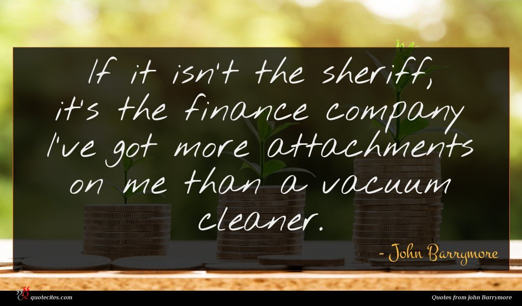 If it isn't the sheriff, it's the finance company I've got more attachments on me than a vacuum cleaner.