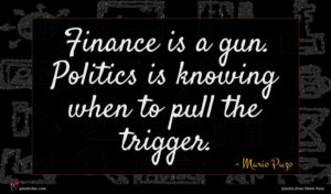 Mario Puzo quote : Finance is a gun ...