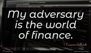 Francois Hollande quote : My adversary is the ...