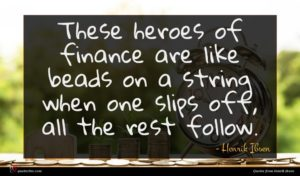 Henrik Ibsen quote : These heroes of finance ...
