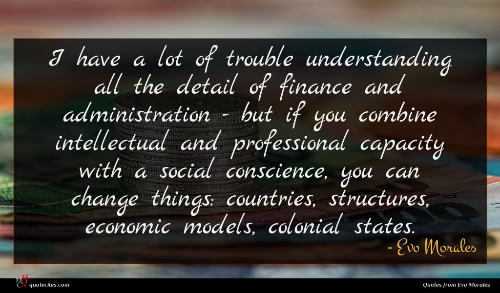I have a lot of trouble understanding all the detail of finance and administration - but if you combine intellectual and professional capacity with a social conscience, you can change things: countries, structures, economic models, colonial states.