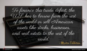 Martin Feldstein quote : To finance this trade ...