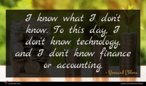 Bernard Ebbers quote : I know what I ...
