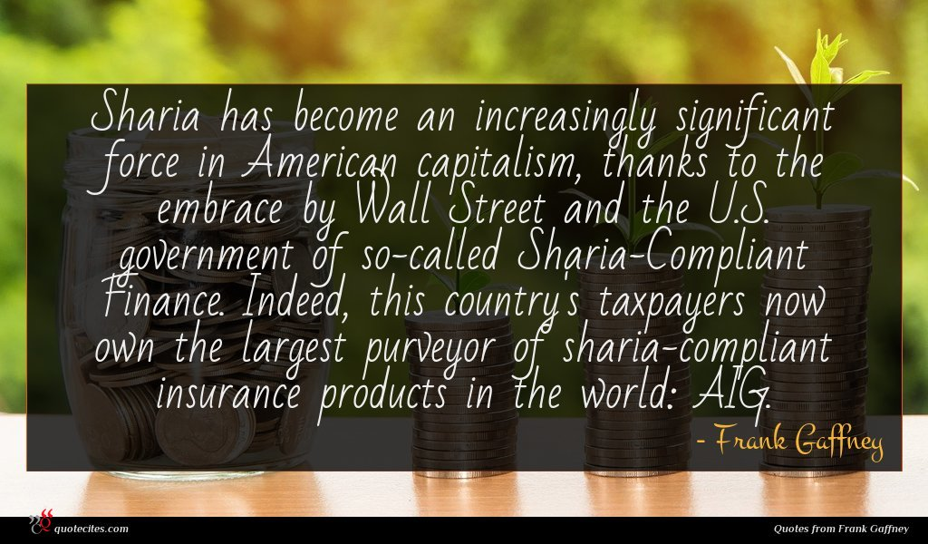 Sharia has become an increasingly significant force in American capitalism, thanks to the embrace by Wall Street and the U.S. government of so-called Sharia-Compliant Finance. Indeed, this country's taxpayers now own the largest purveyor of sharia-compliant insurance products in the world: AIG.