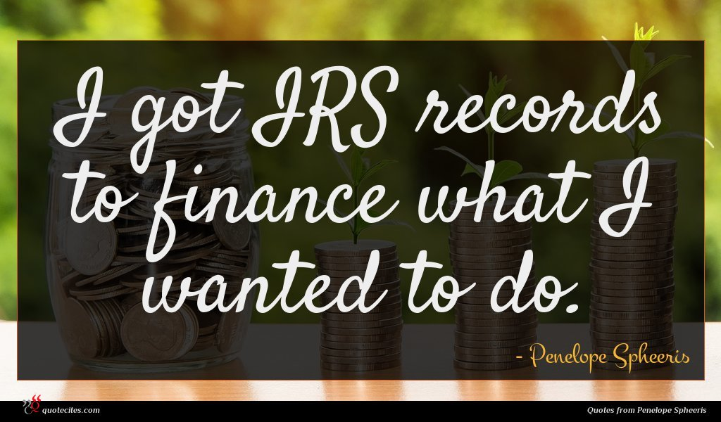 I got IRS records to finance what I wanted to do.