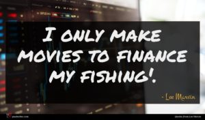 Lee Marvin quote : I only make movies ...