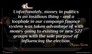 Olympia Snowe quote : Unfortunately money in politics ...