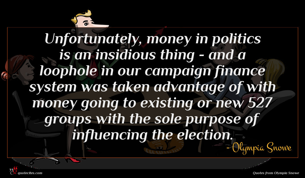 Unfortunately, money in politics is an insidious thing - and a loophole in our campaign finance system was taken advantage of with money going to existing or new 527 groups with the sole purpose of influencing the election.