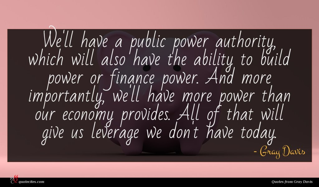 We'll have a public power authority, which will also have the ability to build power or finance power. And more importantly, we'll have more power than our economy provides. All of that will give us leverage we don't have today.