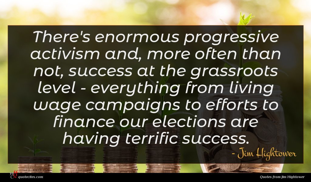 There's enormous progressive activism and, more often than not, success at the grassroots level - everything from living wage campaigns to efforts to finance our elections are having terrific success.