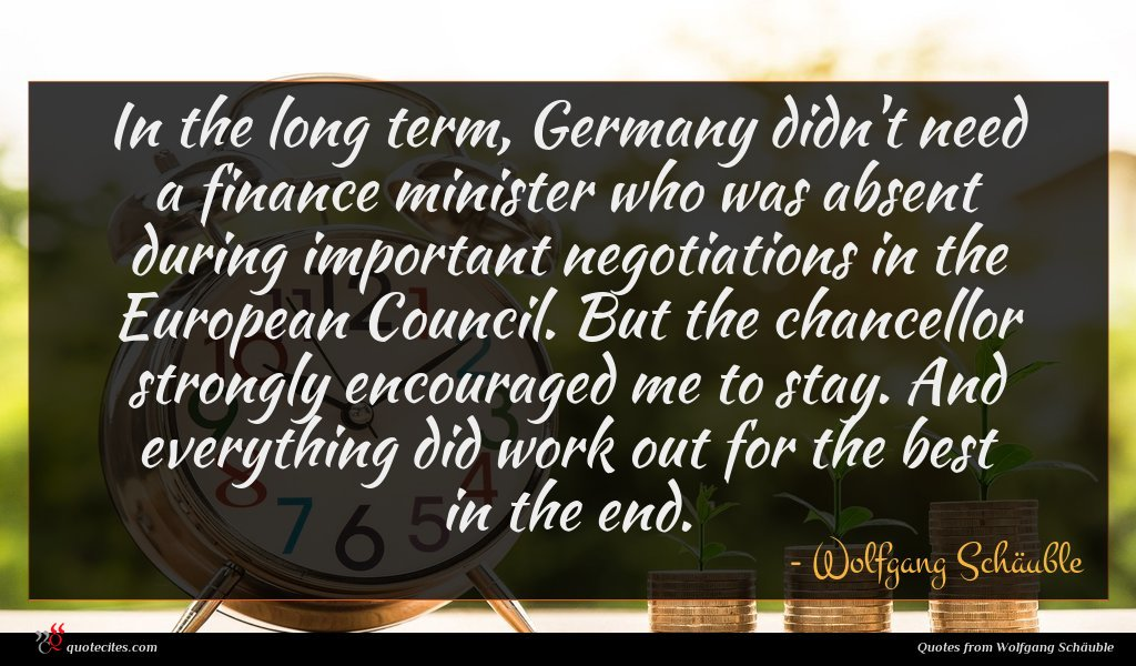 In the long term, Germany didn't need a finance minister who was absent during important negotiations in the European Council. But the chancellor strongly encouraged me to stay. And everything did work out for the best in the end.