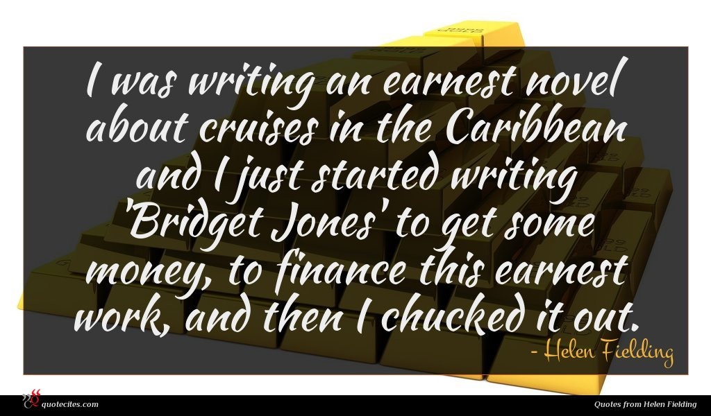 I was writing an earnest novel about cruises in the Caribbean and I just started writing 'Bridget Jones' to get some money, to finance this earnest work, and then I chucked it out.