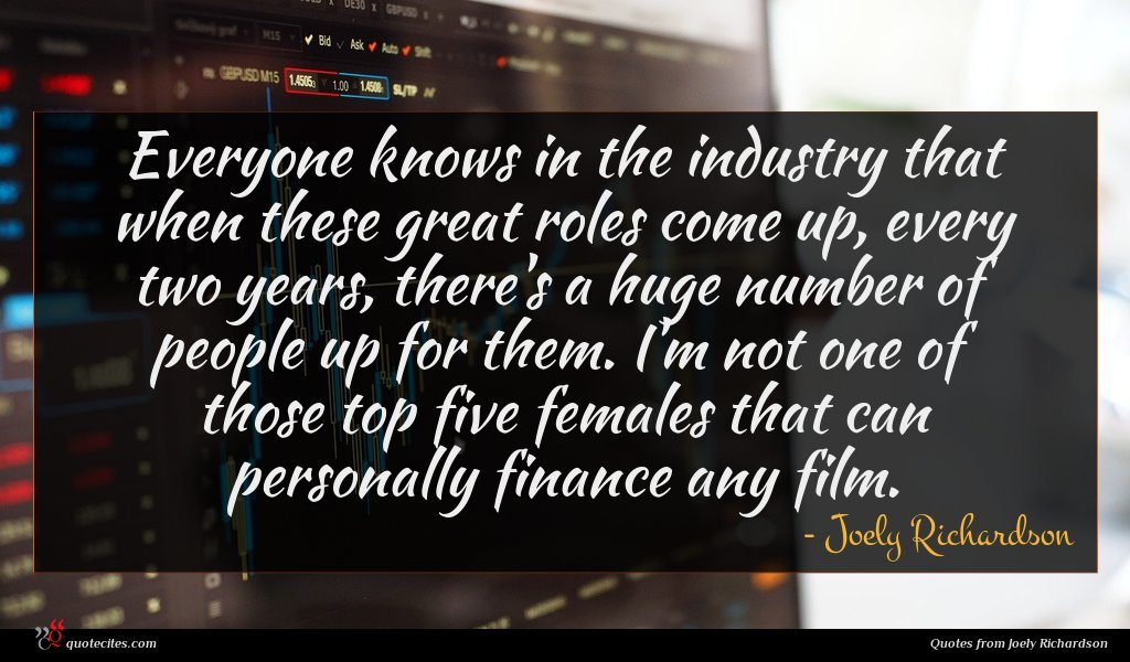Everyone knows in the industry that when these great roles come up, every two years, there's a huge number of people up for them. I'm not one of those top five females that can personally finance any film.