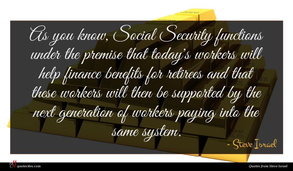 As you know, Social Security functions under the premise that today's workers will help finance benefits for retirees and that these workers will then be supported by the next generation of workers paying into the same system.