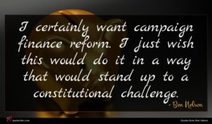 Ben Nelson quote : I certainly want campaign ...