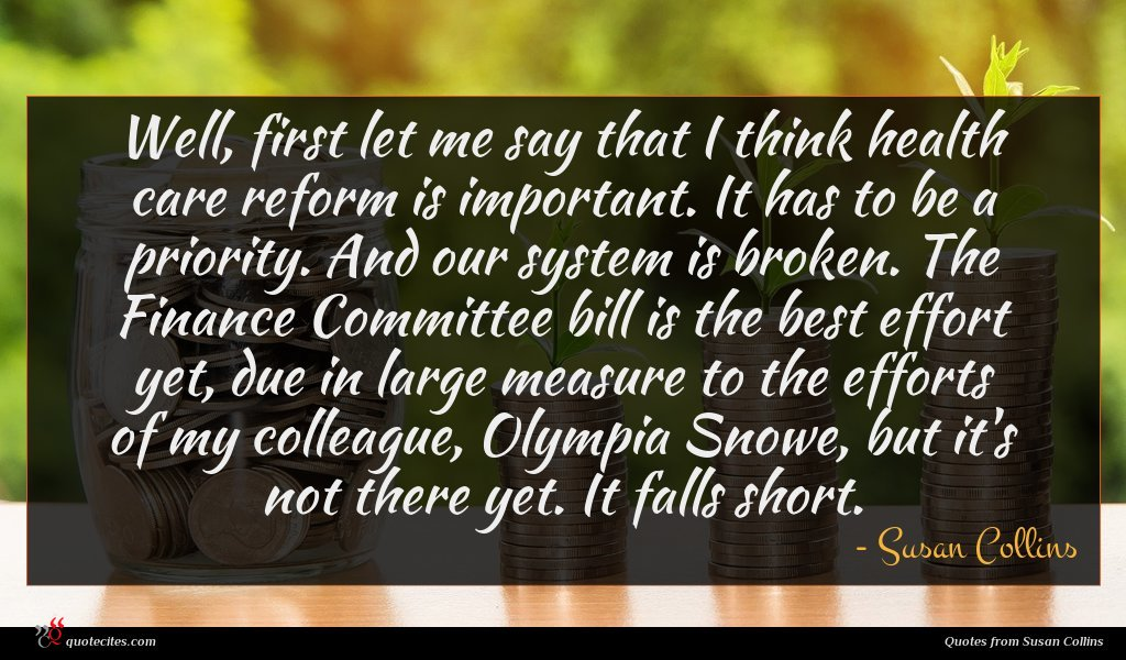 Well, first let me say that I think health care reform is important. It has to be a priority. And our system is broken. The Finance Committee bill is the best effort yet, due in large measure to the efforts of my colleague, Olympia Snowe, but it's not there yet. It falls short.