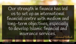 Hassanal Bolkiah quote : Our strength in finance ...