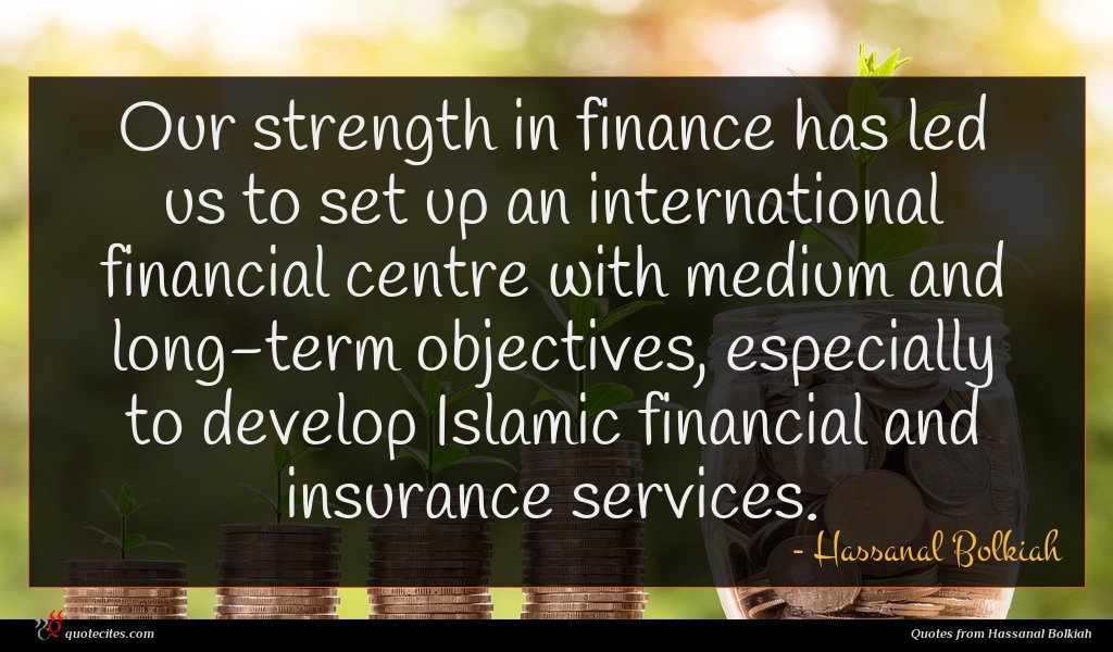 Our strength in finance has led us to set up an international financial centre with medium and long-term objectives, especially to develop Islamic financial and insurance services.
