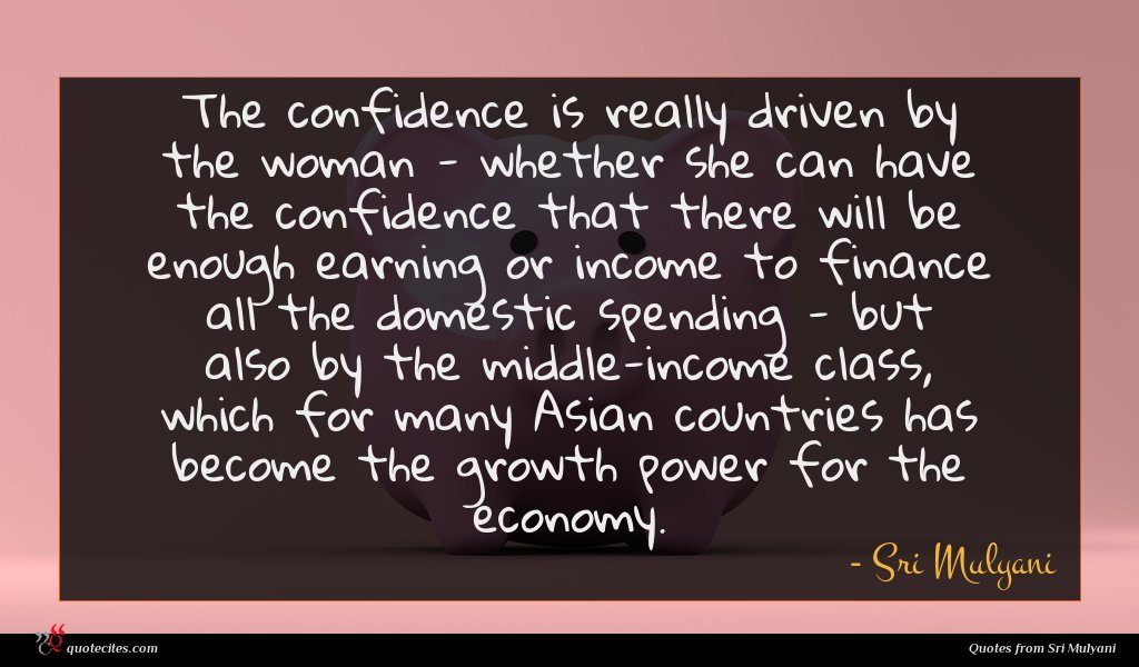 The confidence is really driven by the woman - whether she can have the confidence that there will be enough earning or income to finance all the domestic spending - but also by the middle-income class, which for many Asian countries has become the growth power for the economy.