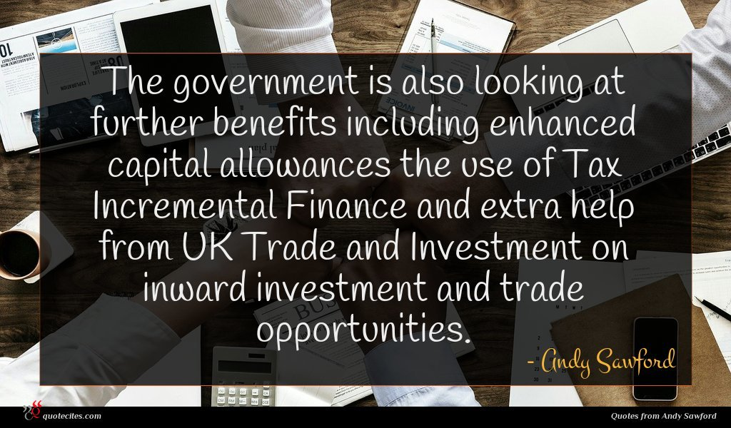 The government is also looking at further benefits including enhanced capital allowances the use of Tax Incremental Finance and extra help from UK Trade and Investment on inward investment and trade opportunities.