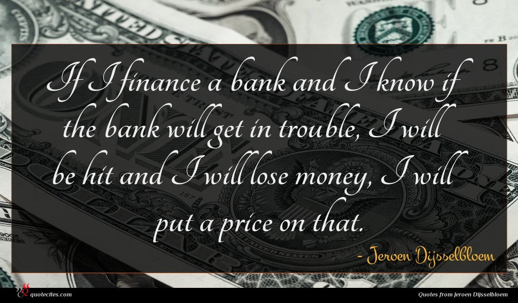 If I finance a bank and I know if the bank will get in trouble, I will be hit and I will lose money, I will put a price on that.